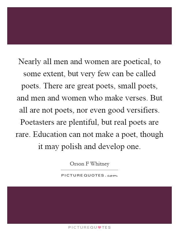 Nearly all men and women are poetical, to some extent, but very few can be called poets. There are great poets, small poets, and men and women who make verses. But all are not poets, nor even good versifiers. Poetasters are plentiful, but real poets are rare. Education can not make a poet, though it may polish and develop one. Picture Quote #1