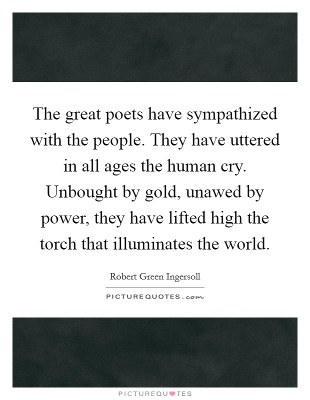 The great poets have sympathized with the people. They have uttered in all ages the human cry. Unbought by gold, unawed by power, they have lifted high the torch that illuminates the world Picture Quote #1