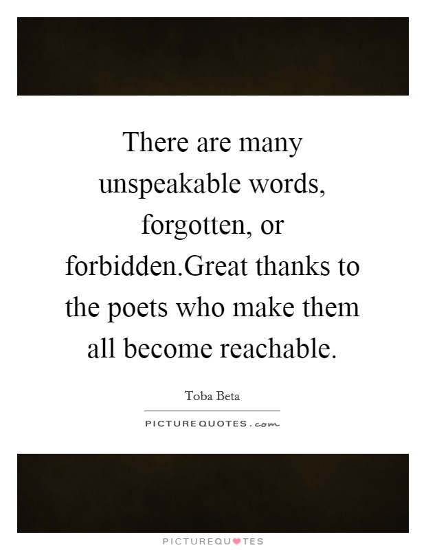 There are many unspeakable words, forgotten, or forbidden.Great thanks to the poets who make them all become reachable. Picture Quote #1