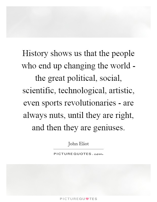 History shows us that the people who end up changing the world - the great political, social, scientific, technological, artistic, even sports revolutionaries - are always nuts, until they are right, and then they are geniuses Picture Quote #1