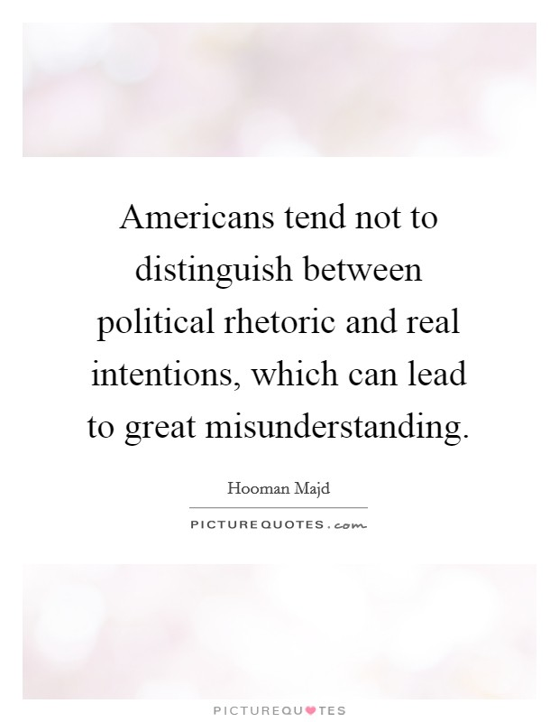 Americans tend not to distinguish between political rhetoric and real intentions, which can lead to great misunderstanding Picture Quote #1