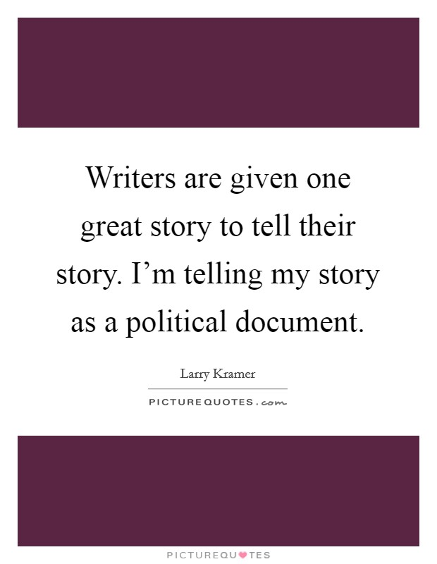 Writers are given one great story to tell their story. I'm telling my story as a political document Picture Quote #1