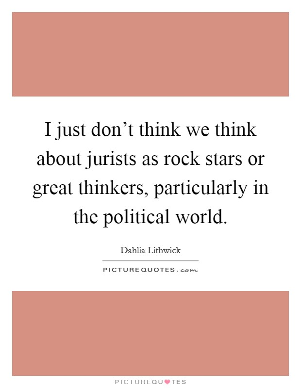 I just don't think we think about jurists as rock stars or great thinkers, particularly in the political world Picture Quote #1