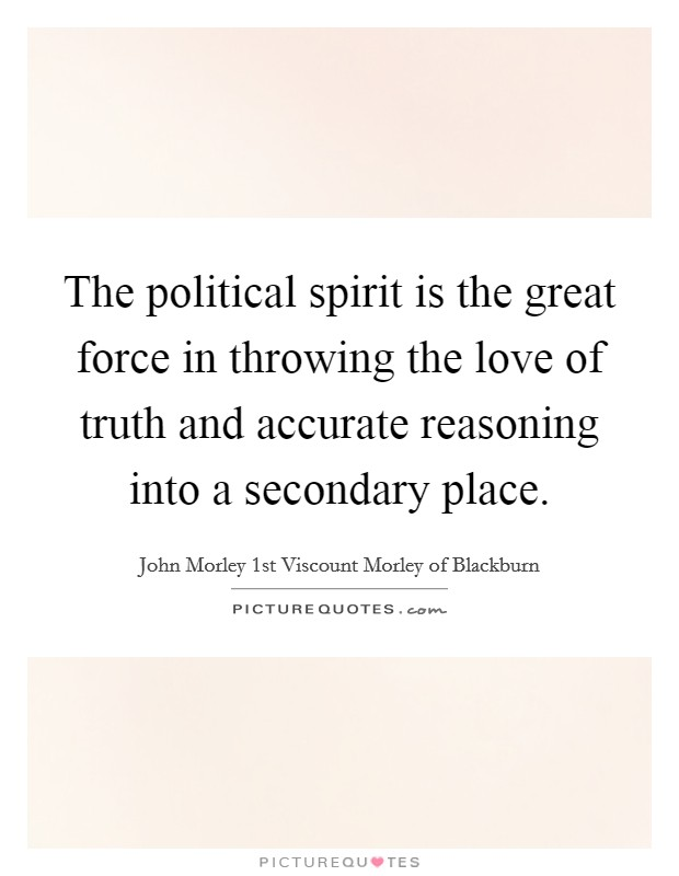 The political spirit is the great force in throwing the love of truth and accurate reasoning into a secondary place Picture Quote #1