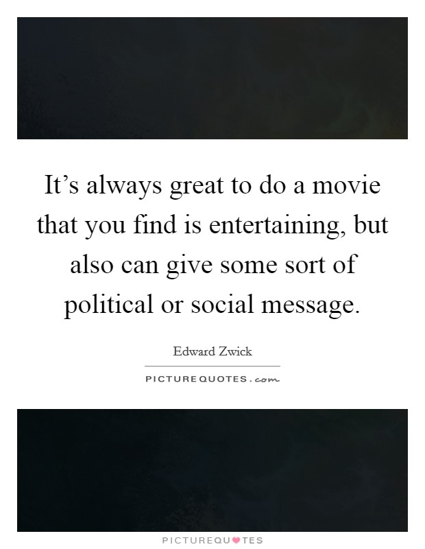 It's always great to do a movie that you find is entertaining, but also can give some sort of political or social message Picture Quote #1