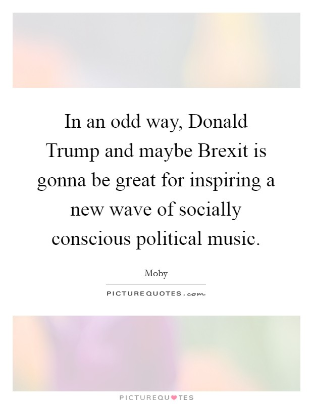 In an odd way, Donald Trump and maybe Brexit is gonna be great for inspiring a new wave of socially conscious political music Picture Quote #1