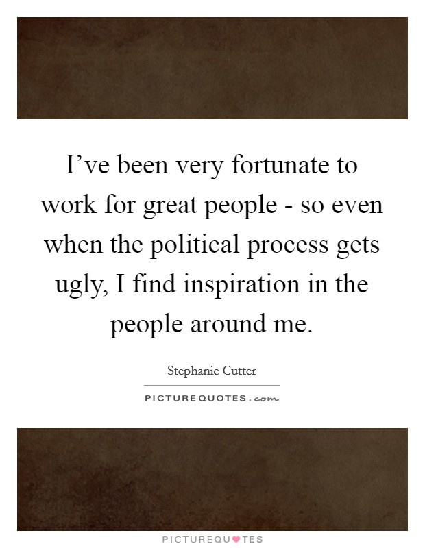 I've been very fortunate to work for great people - so even when the political process gets ugly, I find inspiration in the people around me Picture Quote #1