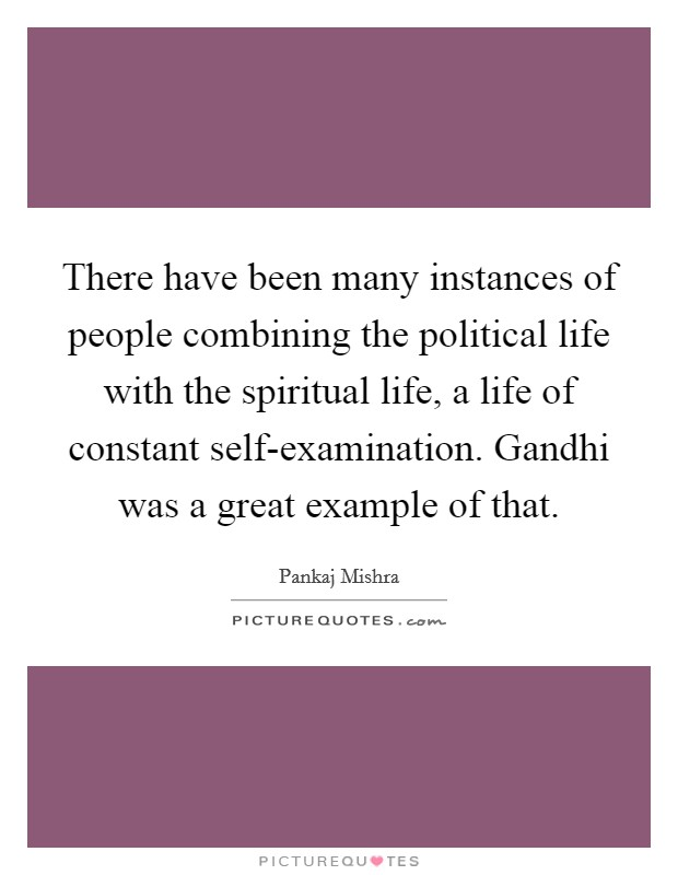 There have been many instances of people combining the political life with the spiritual life, a life of constant self-examination. Gandhi was a great example of that Picture Quote #1
