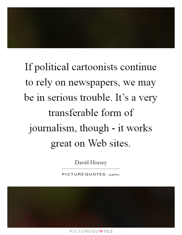 If political cartoonists continue to rely on newspapers, we may be in serious trouble. It's a very transferable form of journalism, though - it works great on Web sites Picture Quote #1