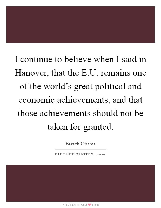 I continue to believe when I said in Hanover, that the E.U. remains one of the world's great political and economic achievements, and that those achievements should not be taken for granted Picture Quote #1