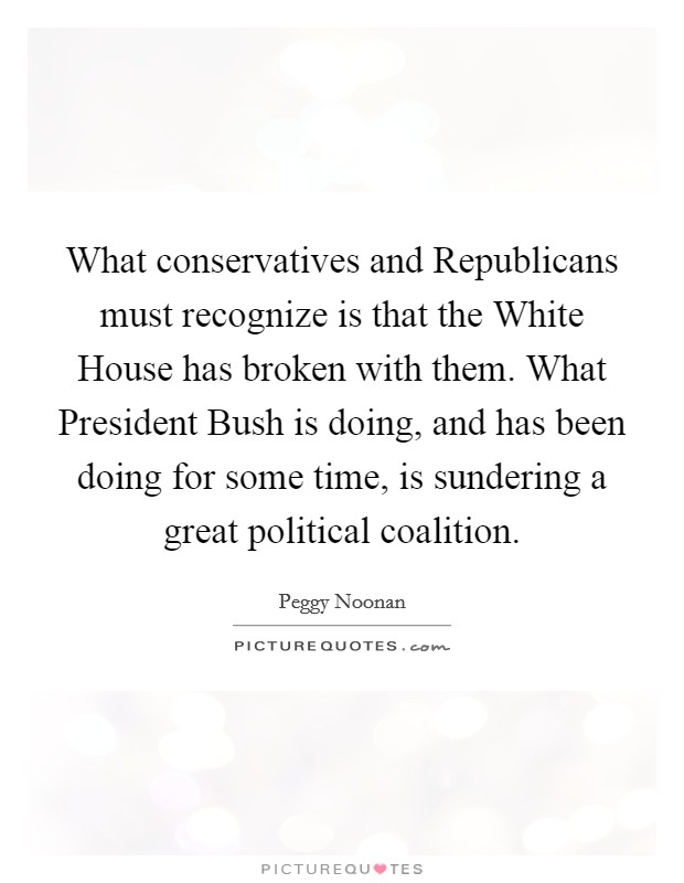 What conservatives and Republicans must recognize is that the White House has broken with them. What President Bush is doing, and has been doing for some time, is sundering a great political coalition Picture Quote #1