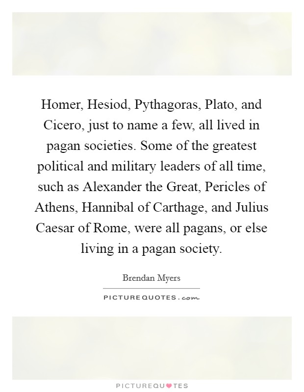 Homer, Hesiod, Pythagoras, Plato, and Cicero, just to name a few, all lived in pagan societies. Some of the greatest political and military leaders of all time, such as Alexander the Great, Pericles of Athens, Hannibal of Carthage, and Julius Caesar of Rome, were all pagans, or else living in a pagan society Picture Quote #1