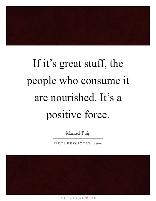 If it's great stuff, the people who consume it are nourished. It's a positive force. Picture Quote #1
