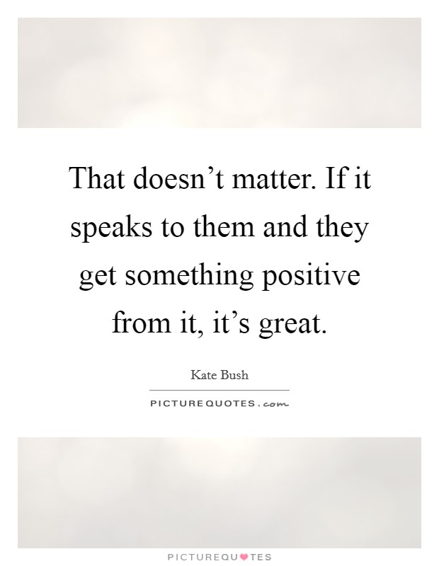 That doesn't matter. If it speaks to them and they get something positive from it, it's great Picture Quote #1