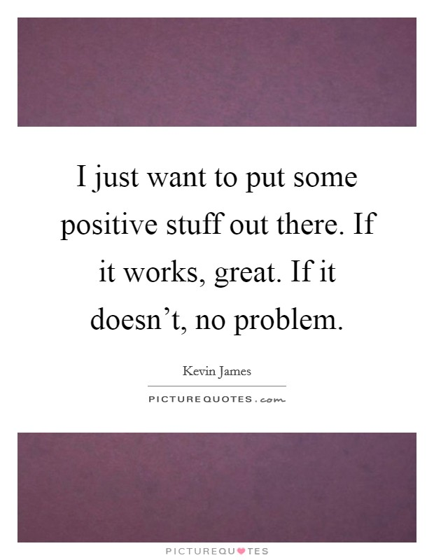 I just want to put some positive stuff out there. If it works, great. If it doesn't, no problem Picture Quote #1