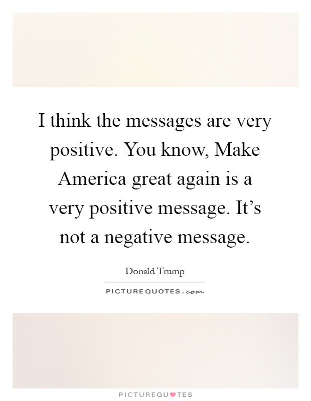 I think the messages are very positive. You know, Make America great again is a very positive message. It's not a negative message Picture Quote #1