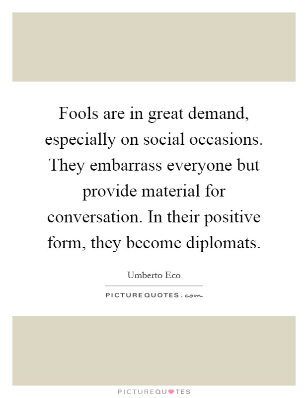 Fools are in great demand, especially on social occasions. They embarrass everyone but provide material for conversation. In their positive form, they become diplomats Picture Quote #1