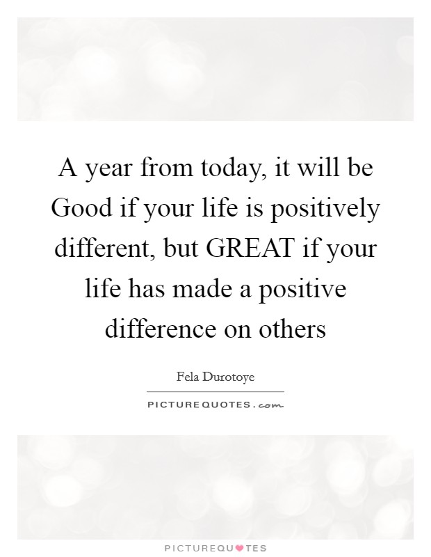 A year from today, it will be Good if your life is positively different, but GREAT if your life has made a positive difference on others Picture Quote #1