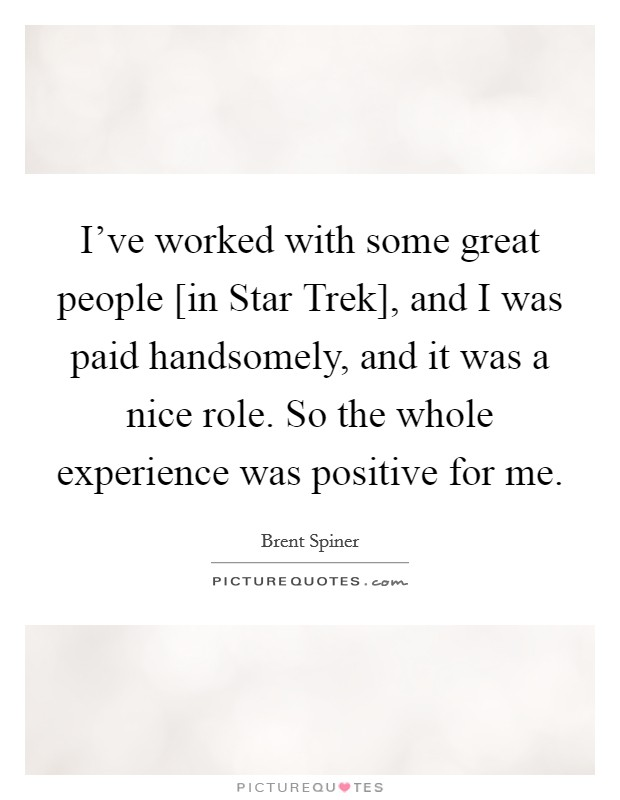 I've worked with some great people [in Star Trek], and I was paid handsomely, and it was a nice role. So the whole experience was positive for me Picture Quote #1