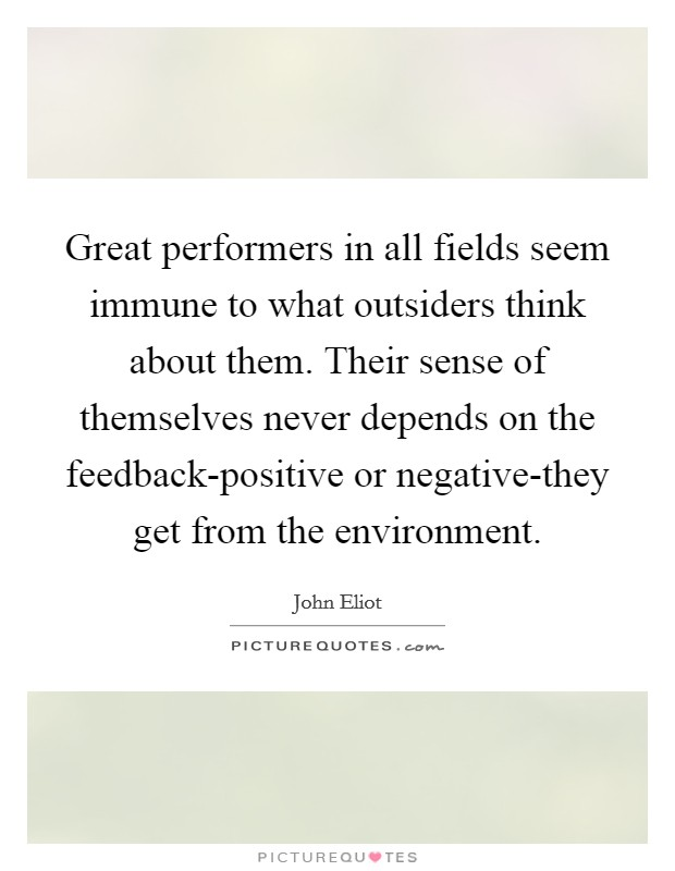Great performers in all fields seem immune to what outsiders think about them. Their sense of themselves never depends on the feedback-positive or negative-they get from the environment. Picture Quote #1