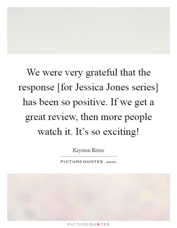 We were very grateful that the response [for Jessica Jones series] has been so positive. If we get a great review, then more people watch it. It's so exciting! Picture Quote #1