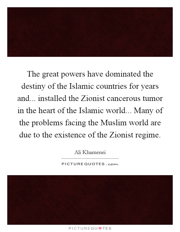 The great powers have dominated the destiny of the Islamic countries for years and... installed the Zionist cancerous tumor in the heart of the Islamic world... Many of the problems facing the Muslim world are due to the existence of the Zionist regime Picture Quote #1