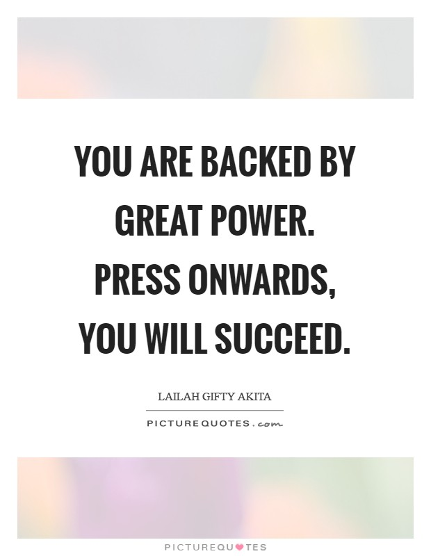 You are backed by great power. Press onwards, you will succeed Picture Quote #1