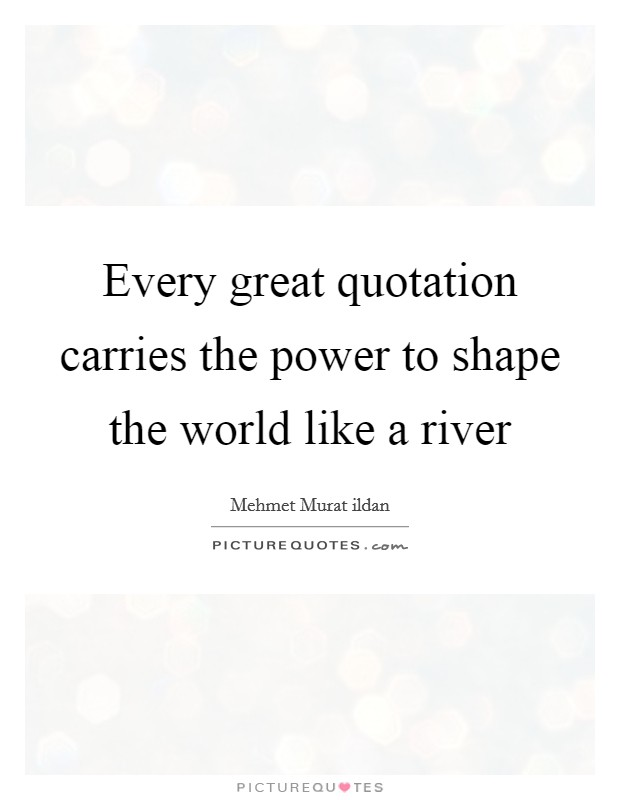 Every great quotation carries the power to shape the world like a river Picture Quote #1
