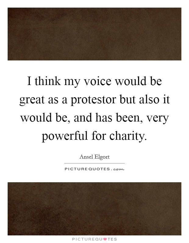 I think my voice would be great as a protestor but also it would be, and has been, very powerful for charity Picture Quote #1