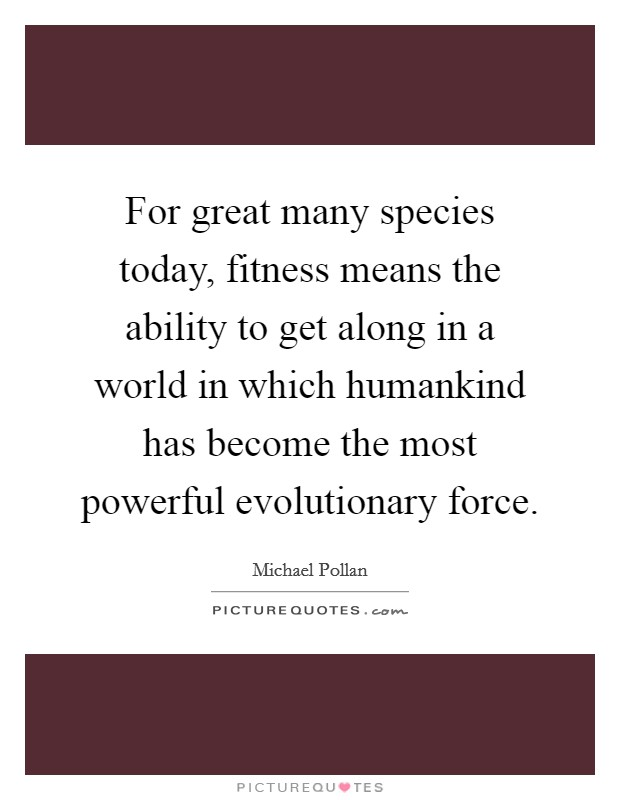 For great many species today, fitness means the ability to get along in a world in which humankind has become the most powerful evolutionary force Picture Quote #1