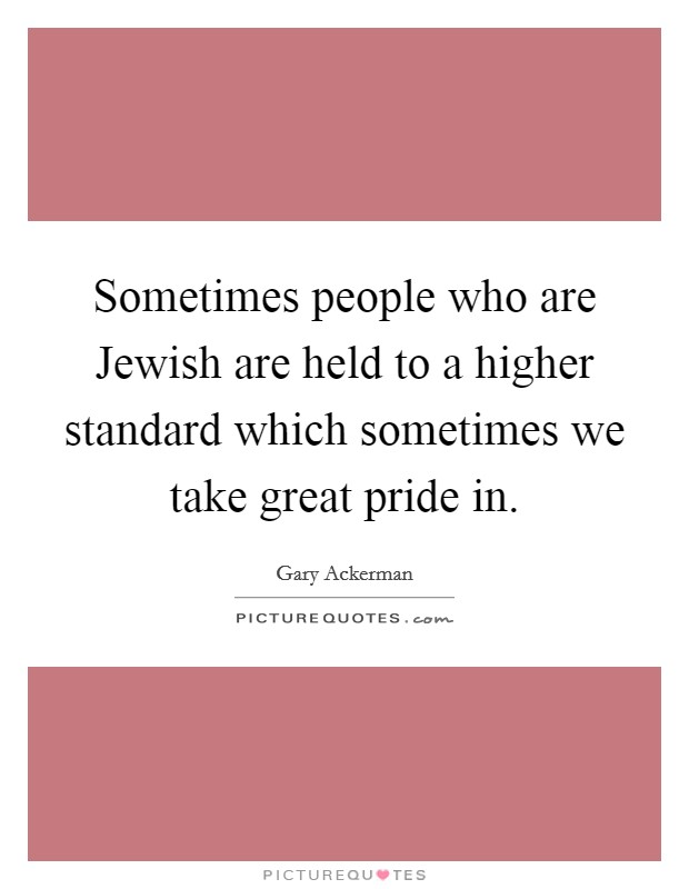 Sometimes people who are Jewish are held to a higher standard which sometimes we take great pride in Picture Quote #1