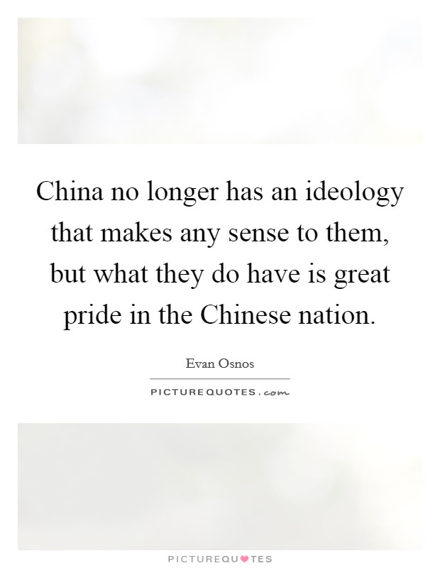 China no longer has an ideology that makes any sense to them, but what they do have is great pride in the Chinese nation Picture Quote #1