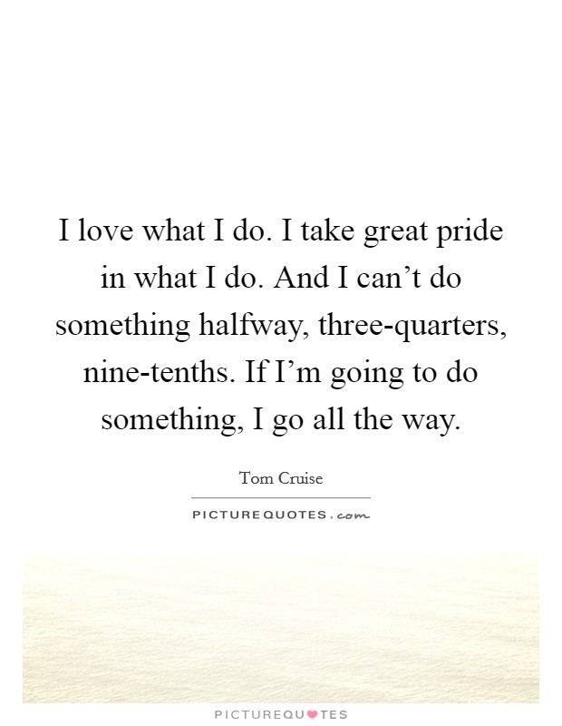 I love what I do. I take great pride in what I do. And I can't do something halfway, three-quarters, nine-tenths. If I'm going to do something, I go all the way Picture Quote #1