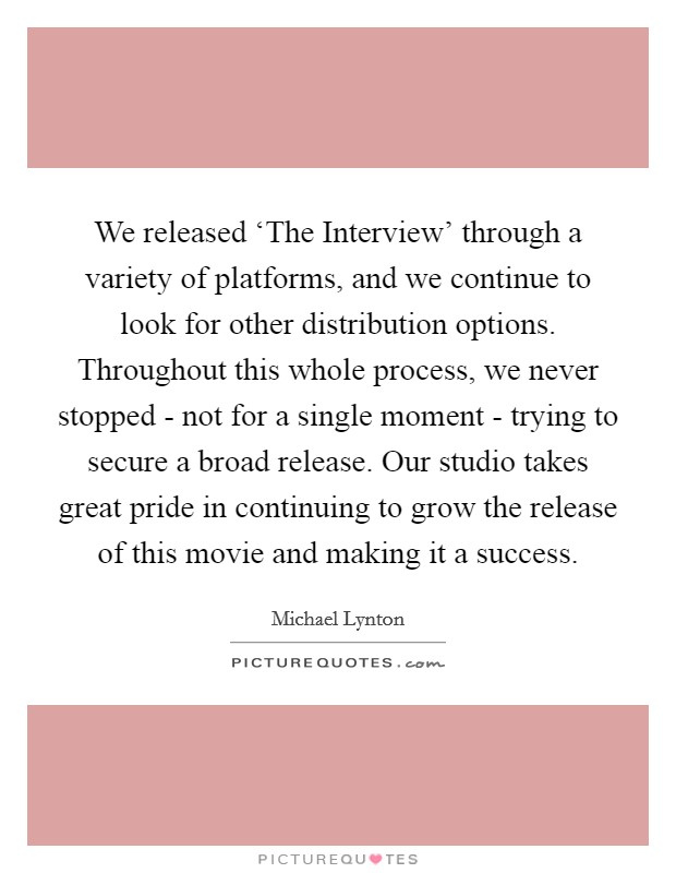 We released 'The Interview' through a variety of platforms, and we continue to look for other distribution options. Throughout this whole process, we never stopped - not for a single moment - trying to secure a broad release. Our studio takes great pride in continuing to grow the release of this movie and making it a success Picture Quote #1