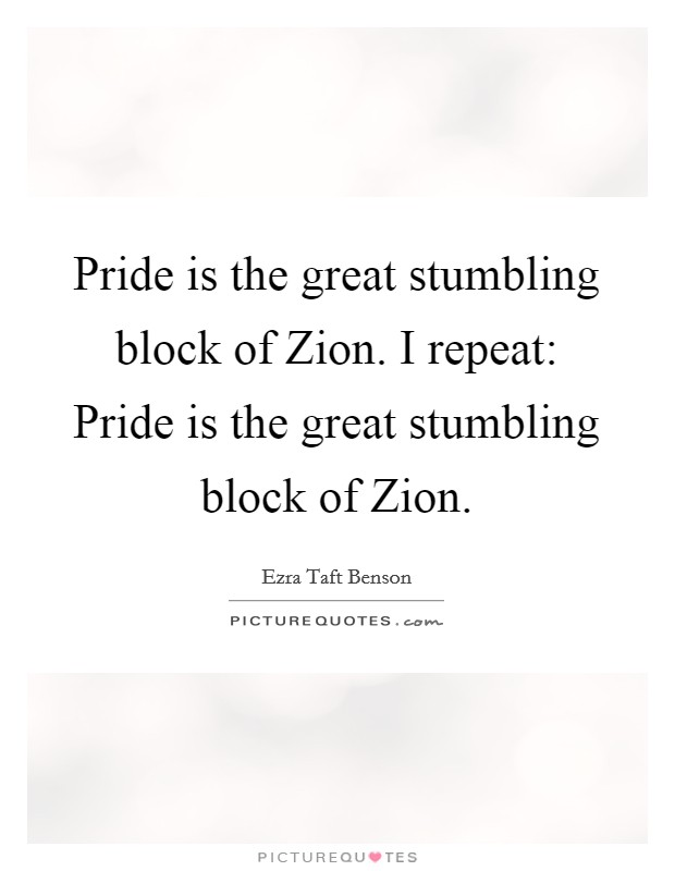 Pride is the great stumbling block of Zion. I repeat: Pride is the great stumbling block of Zion Picture Quote #1