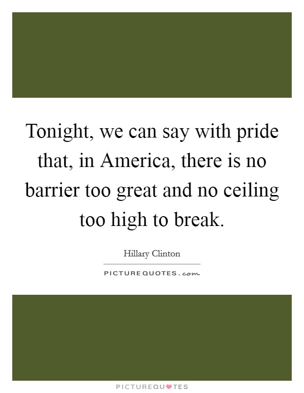 Tonight, we can say with pride that, in America, there is no barrier too great and no ceiling too high to break Picture Quote #1