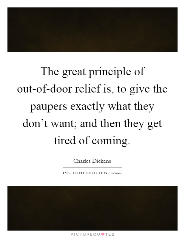 The great principle of out-of-door relief is, to give the paupers exactly what they don't want; and then they get tired of coming Picture Quote #1