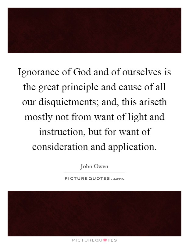 Ignorance of God and of ourselves is the great principle and cause of all our disquietments; and, this ariseth mostly not from want of light and instruction, but for want of consideration and application Picture Quote #1
