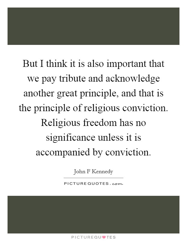 But I think it is also important that we pay tribute and acknowledge another great principle, and that is the principle of religious conviction. Religious freedom has no significance unless it is accompanied by conviction Picture Quote #1