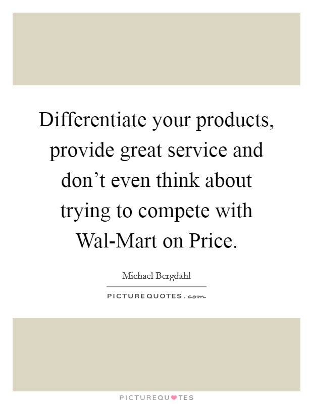 Differentiate your products, provide great service and don't even think about trying to compete with Wal-Mart on Price. Picture Quote #1