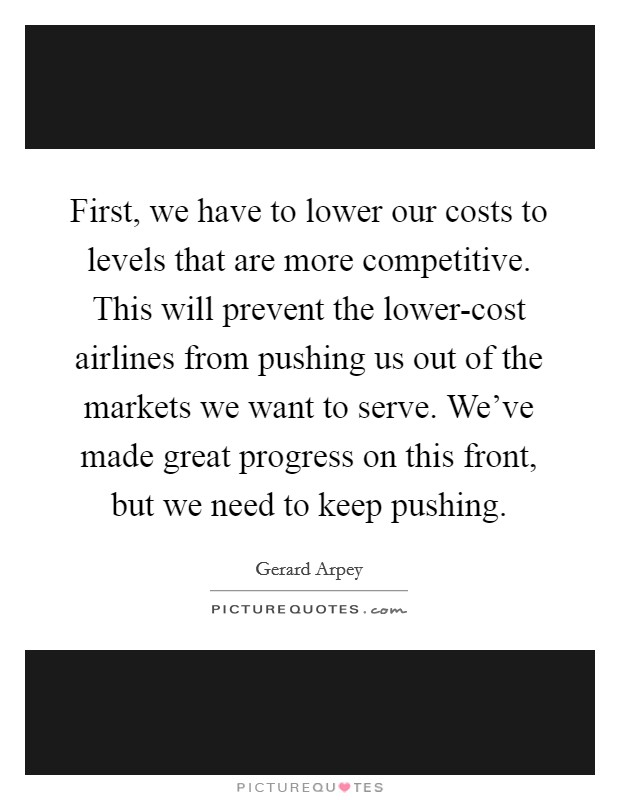 First, we have to lower our costs to levels that are more competitive. This will prevent the lower-cost airlines from pushing us out of the markets we want to serve. We've made great progress on this front, but we need to keep pushing Picture Quote #1