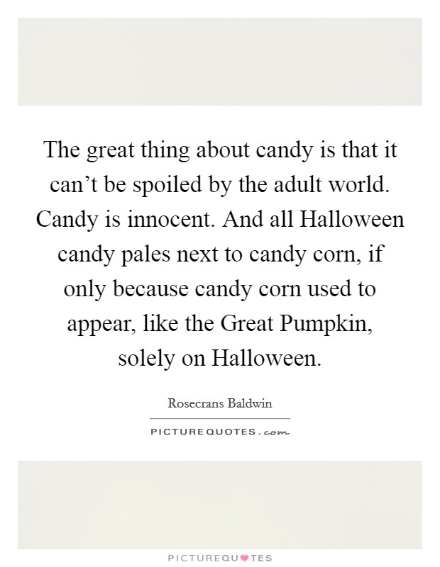 The great thing about candy is that it can't be spoiled by the adult world. Candy is innocent. And all Halloween candy pales next to candy corn, if only because candy corn used to appear, like the Great Pumpkin, solely on Halloween Picture Quote #1