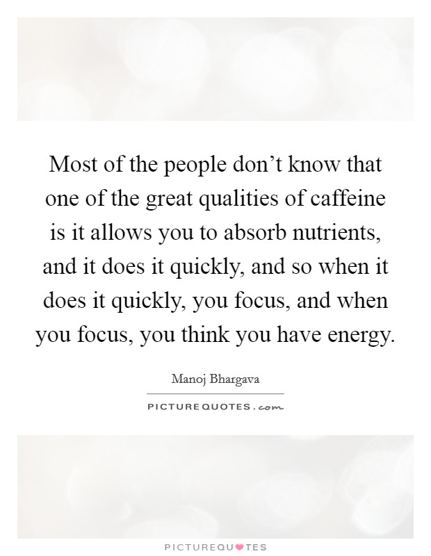 Most of the people don't know that one of the great qualities of caffeine is it allows you to absorb nutrients, and it does it quickly, and so when it does it quickly, you focus, and when you focus, you think you have energy. Picture Quote #1