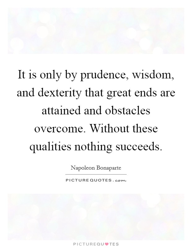It is only by prudence, wisdom, and dexterity that great ends are attained and obstacles overcome. Without these qualities nothing succeeds Picture Quote #1