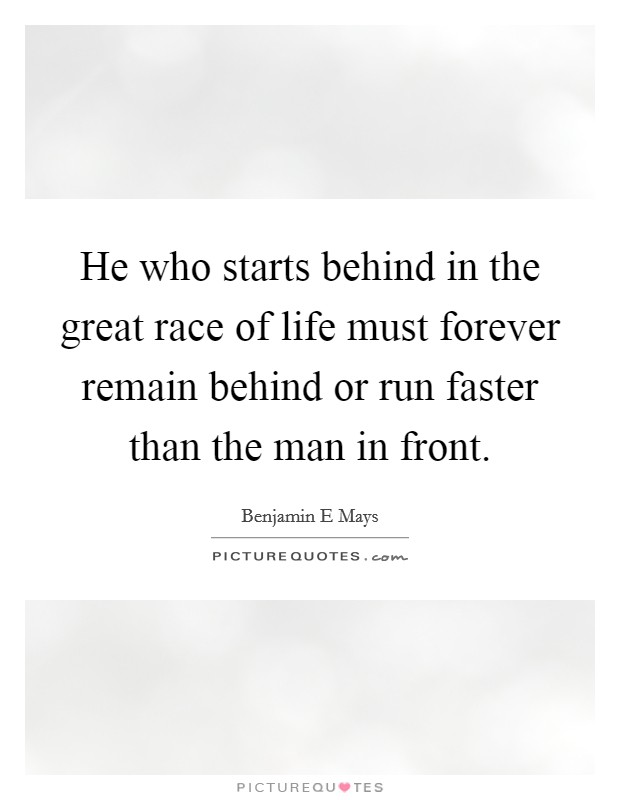 He who starts behind in the great race of life must forever remain behind or run faster than the man in front. Picture Quote #1
