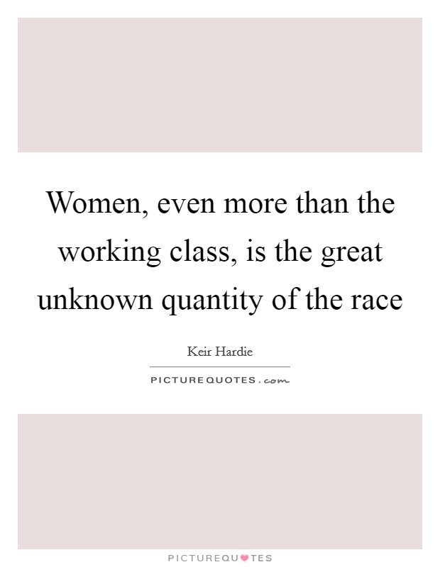 Women, even more than the working class, is the great unknown quantity of the race Picture Quote #1