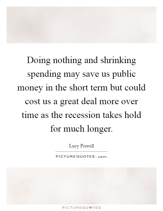 Doing nothing and shrinking spending may save us public money in the short term but could cost us a great deal more over time as the recession takes hold for much longer Picture Quote #1