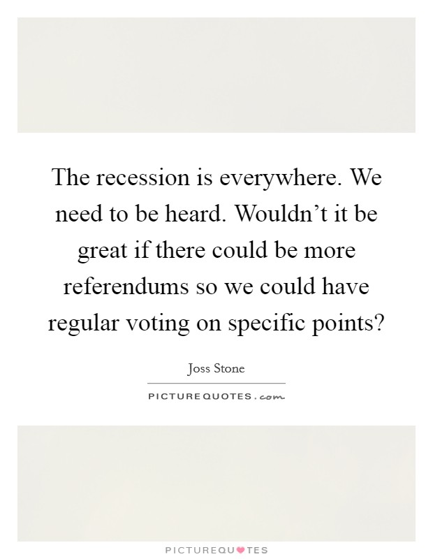 The recession is everywhere. We need to be heard. Wouldn't it be great if there could be more referendums so we could have regular voting on specific points? Picture Quote #1