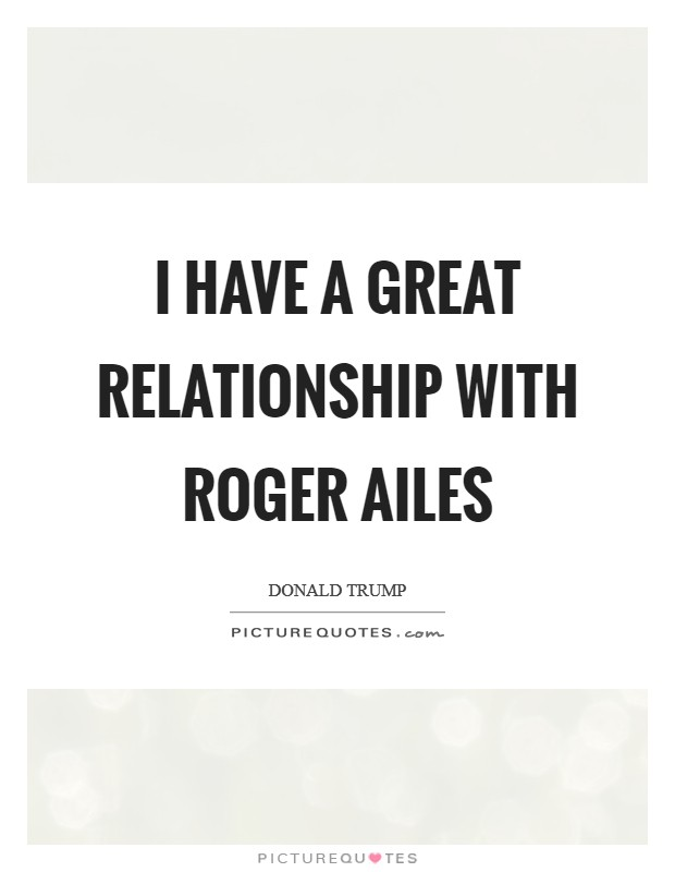 I have a great relationship with Roger Ailes Picture Quote #1