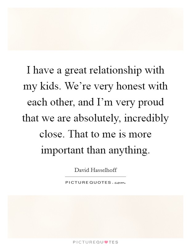 I have a great relationship with my kids. We're very honest with each other, and I'm very proud that we are absolutely, incredibly close. That to me is more important than anything. Picture Quote #1